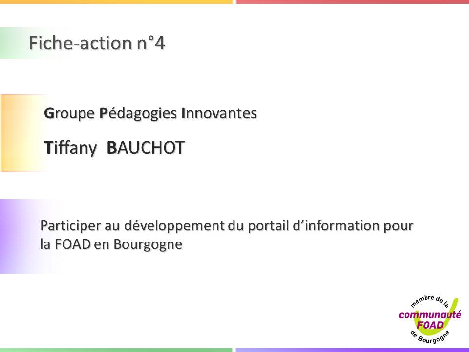 Fiche-action n°4 Participer au développement du portail dinformation pour la FOAD en Bourgogne Groupe Pédagogies Innovantes Tiffany BAUCHOT