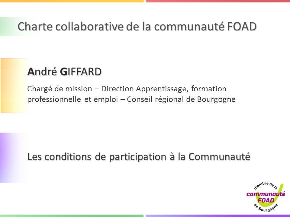 Charte collaborative de la communauté FOAD Les conditions de participation à la Communauté André GIFFARD Chargé de mission – Direction Apprentissage, formation professionnelle et emploi – Conseil régional de Bourgogne