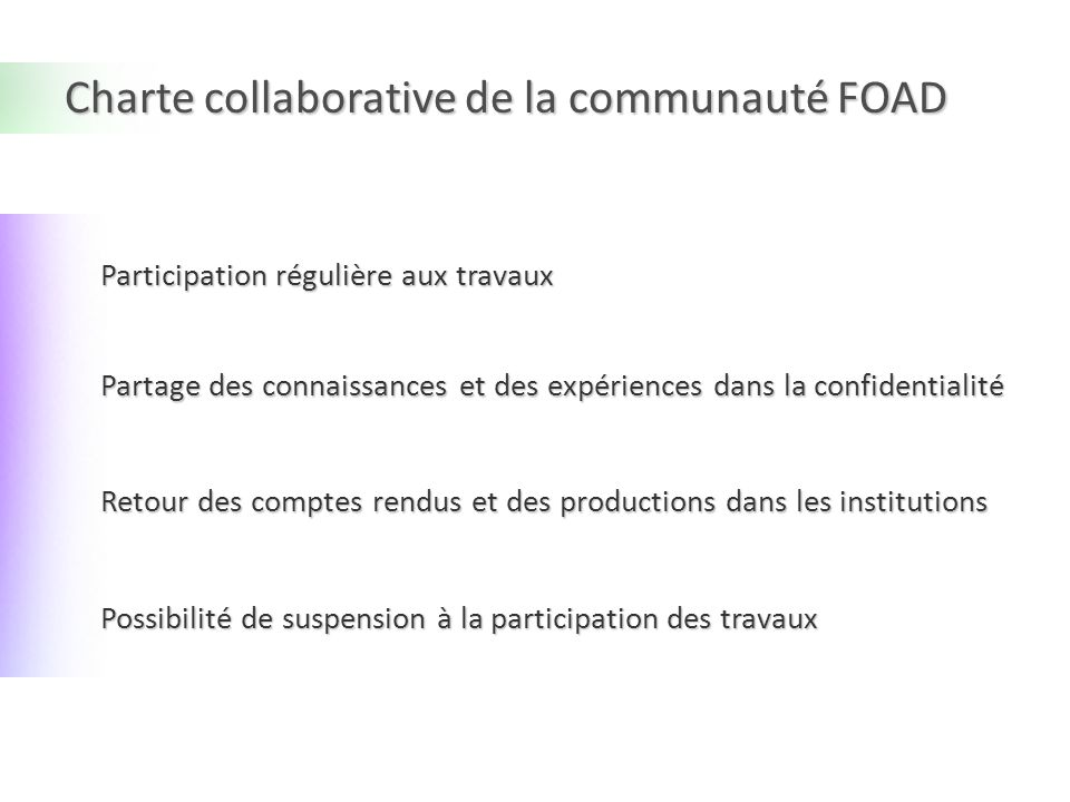 Charte collaborative de la communauté FOAD Participation régulière aux travaux Partage des connaissances et des expériences dans la confidentialité Retour des comptes rendus et des productions dans les institutions Possibilité de suspension à la participation des travaux