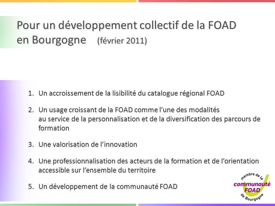 Pour un développement collectif de la FOAD en Bourgogne (février 2011) 1.Un accroissement de la lisibilité du catalogue régional FOAD 2.Un usage croissant de la FOAD comme lune des modalités au service de la personnalisation et de la diversification des parcours de formation 3.Une valorisation de linnovation 4.Une professionnalisation des acteurs de la formation et de lorientation accessible sur lensemble du territoire 5.Un développement de la communauté FOAD