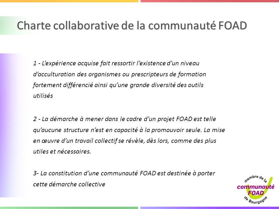 Charte collaborative de la communauté FOAD 1 - Lexpérience acquise fait ressortir lexistence dun niveau dacculturation des organismes ou prescripteurs de formation fortement différencié ainsi quune grande diversité des outils utilisés 2 - La démarche à mener dans le cadre dun projet FOAD est telle quaucune structure nest en capacité à la promouvoir seule.