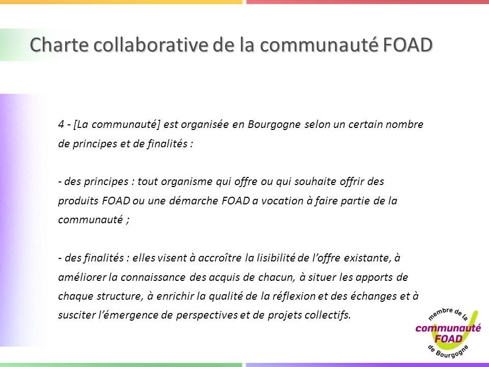 Charte collaborative de la communauté FOAD 4 - [La communauté] est organisée en Bourgogne selon un certain nombre de principes et de finalités : - des principes : tout organisme qui offre ou qui souhaite offrir des produits FOAD ou une démarche FOAD a vocation à faire partie de la communauté ; - des finalités : elles visent à accroître la lisibilité de loffre existante, à améliorer la connaissance des acquis de chacun, à situer les apports de chaque structure, à enrichir la qualité de la réflexion et des échanges et à susciter lémergence de perspectives et de projets collectifs.