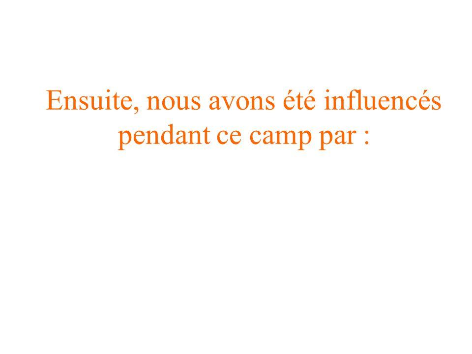 Ensuite, nous avons été influencés pendant ce camp par :