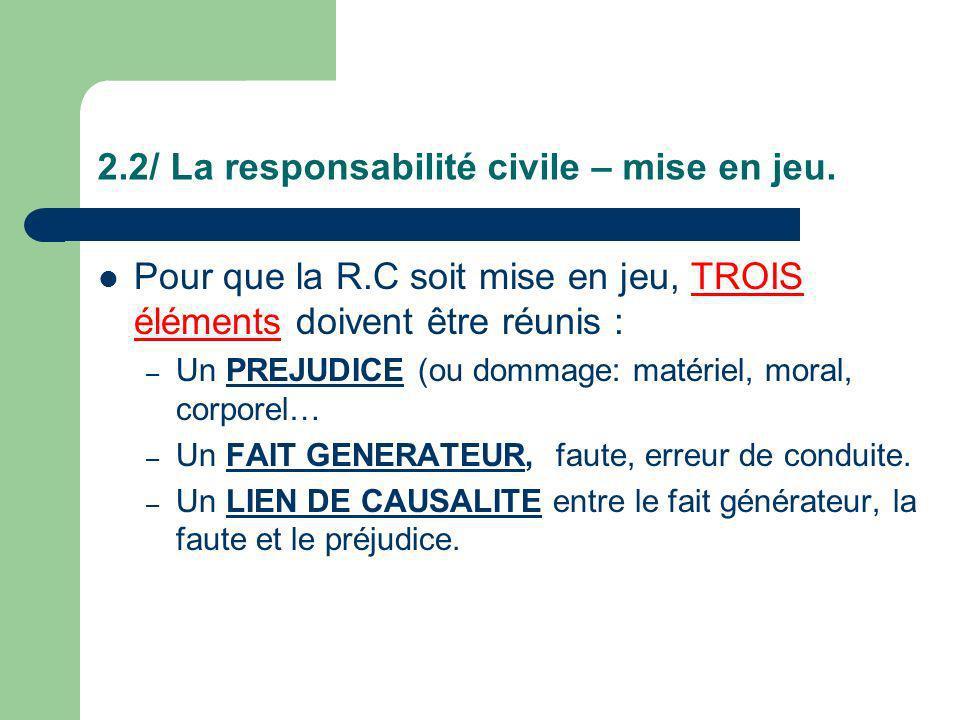 2.2/ La responsabilité civile – mise en jeu. Pour que la R.C soit mise en jeu, TROIS éléments doivent être réunis : – Un PREJUDICE (ou dommage: matéri