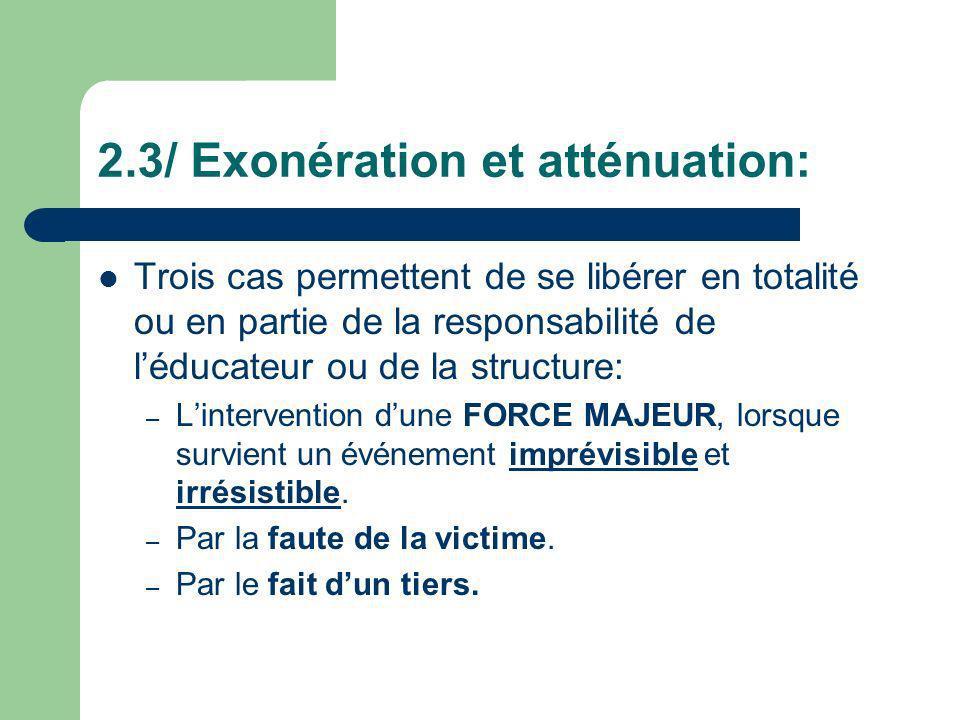 2.3/ Exonération et atténuation: Trois cas permettent de se libérer en totalité ou en partie de la responsabilité de léducateur ou de la structure: –