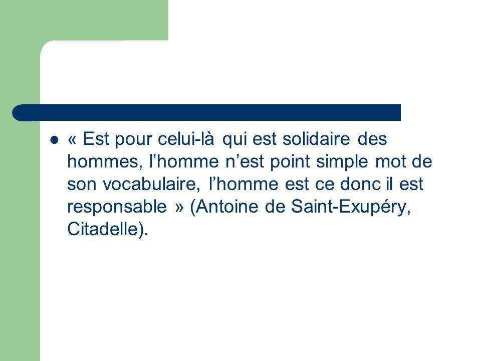 « Est pour celui-là qui est solidaire des hommes, lhomme nest point simple mot de son vocabulaire, lhomme est ce donc il est responsable » (Antoine de Saint-Exupéry, Citadelle).