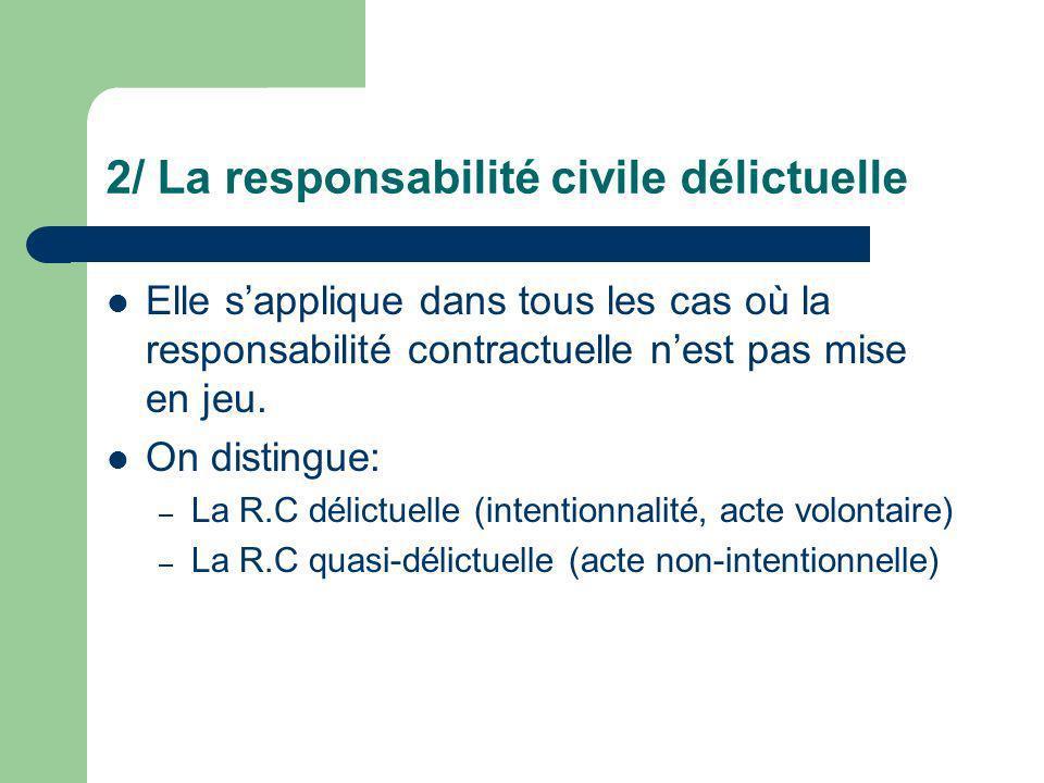 2/ La responsabilité civile délictuelle Elle sapplique dans tous les cas où la responsabilité contractuelle nest pas mise en jeu. On distingue: – La R