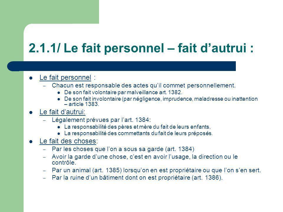 2.1.1/ Le fait personnel – fait dautrui : Le fait personnel : – Chacun est responsable des actes quil commet personnellement. De son fait volontaire p