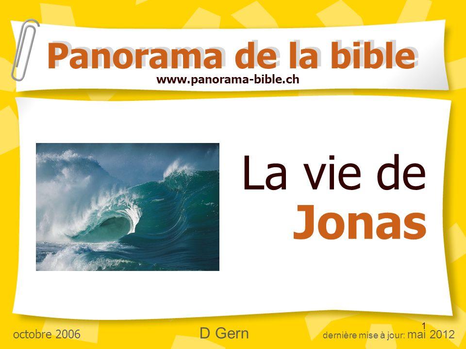1 La vie de Jonas Panorama de la bible www.panorama-bible.ch octobre 2006 D Gern dernière mise à jour: mai 2012