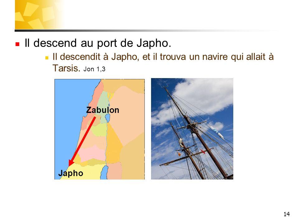 14 Il descend au port de Japho. Il descendit à Japho, et il trouva un navire qui allait à Tarsis. Jon 1,3 Zabulon Japho