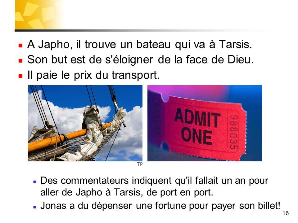 16 A Japho, il trouve un bateau qui va à Tarsis. Son but est de s'éloigner de la face de Dieu. Il paie le prix du transport. Des commentateurs indique