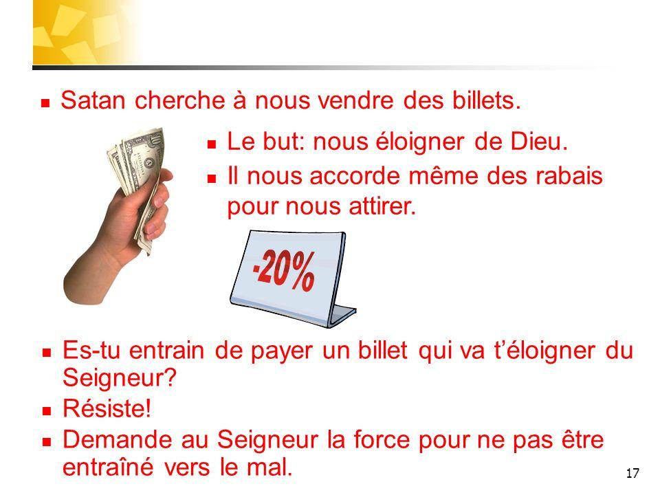 17 Satan cherche à nous vendre des billets. Es-tu entrain de payer un billet qui va téloigner du Seigneur? Résiste! Demande au Seigneur la force pour