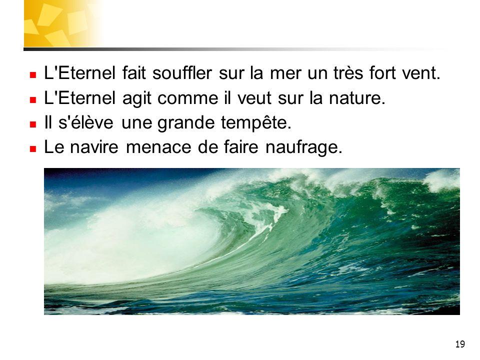 19 L'Eternel fait souffler sur la mer un très fort vent. L'Eternel agit comme il veut sur la nature. Il s'élève une grande tempête. Le navire menace d