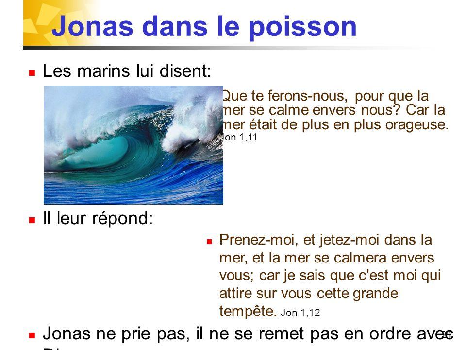 24 Jonas dans le poisson Les marins lui disent: Que te ferons-nous, pour que la mer se calme envers nous? Car la mer était de plus en plus orageuse. J