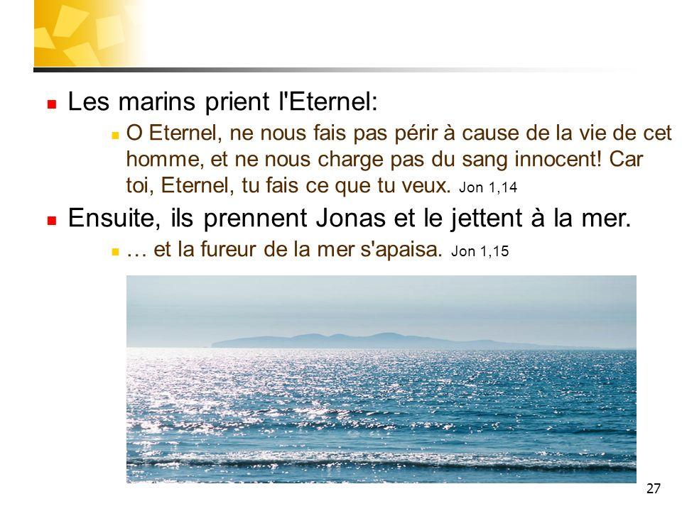 27 Les marins prient l'Eternel: O Eternel, ne nous fais pas périr à cause de la vie de cet homme, et ne nous charge pas du sang innocent! Car toi, Ete