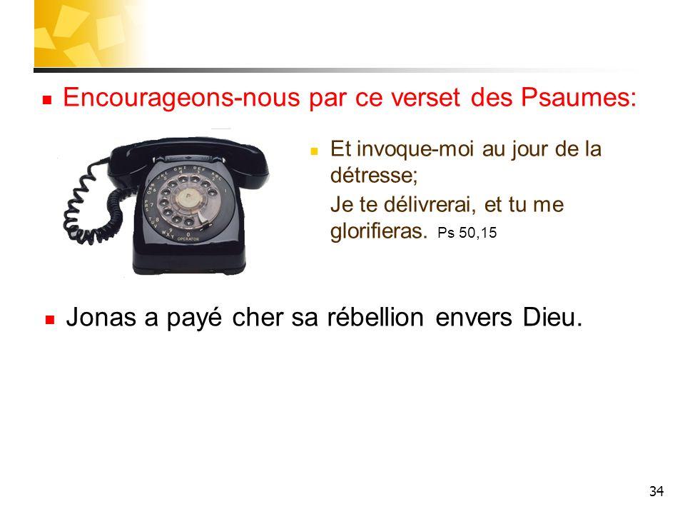 34 Encourageons-nous par ce verset des Psaumes: Et invoque-moi au jour de la détresse; Je te délivrerai, et tu me glorifieras. Ps 50,15 Jonas a payé c