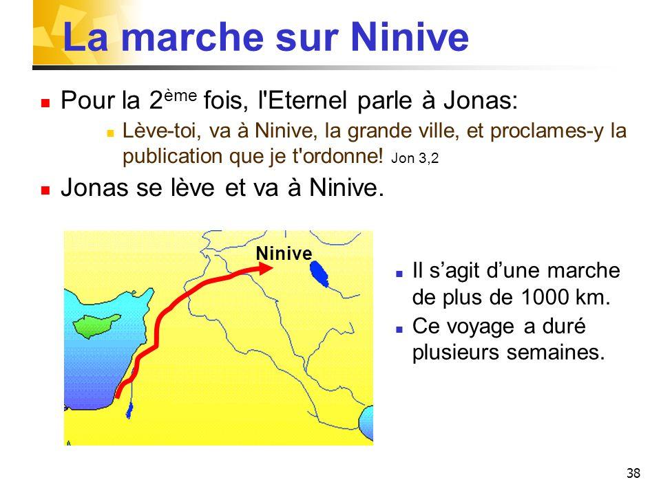 38 La marche sur Ninive Pour la 2 ème fois, l'Eternel parle à Jonas: Lève-toi, va à Ninive, la grande ville, et proclames-y la publication que je t'or