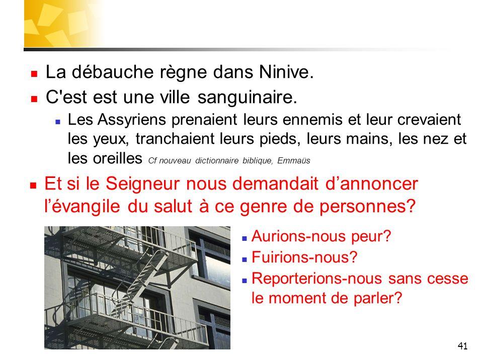 41 La débauche règne dans Ninive. C'est est une ville sanguinaire. Les Assyriens prenaient leurs ennemis et leur crevaient les yeux, tranchaient leurs