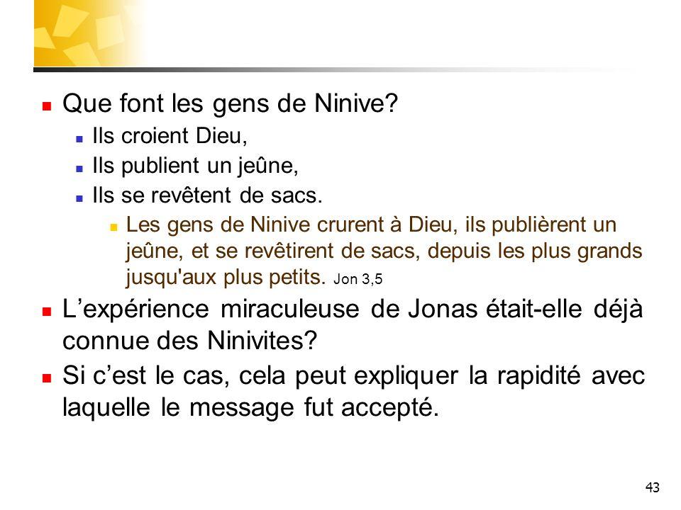 43 Que font les gens de Ninive? Ils croient Dieu, Ils publient un jeûne, Ils se revêtent de sacs. Les gens de Ninive crurent à Dieu, ils publièrent un