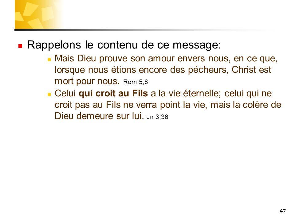 47 Rappelons le contenu de ce message: Mais Dieu prouve son amour envers nous, en ce que, lorsque nous étions encore des pécheurs, Christ est mort pou