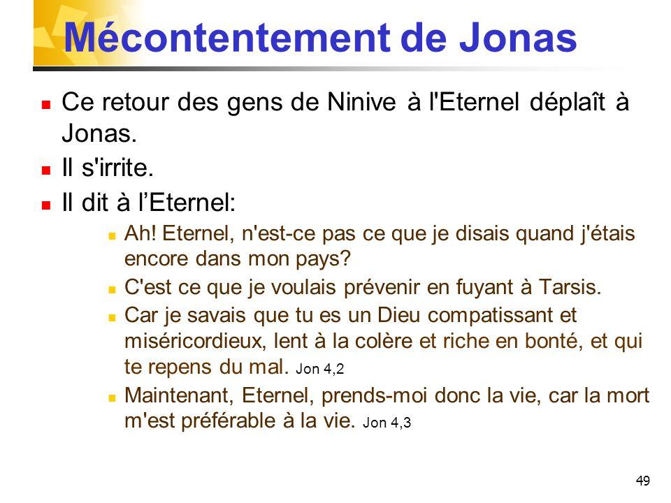 49 Mécontentement de Jonas Ce retour des gens de Ninive à l'Eternel déplaît à Jonas. Il s'irrite. Il dit à lEternel: Ah! Eternel, n'est-ce pas ce que