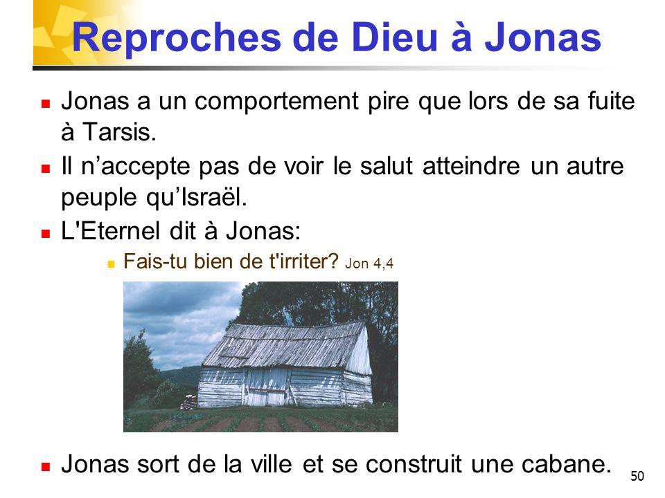 50 Reproches de Dieu à Jonas Jonas a un comportement pire que lors de sa fuite à Tarsis. Il naccepte pas de voir le salut atteindre un autre peuple qu