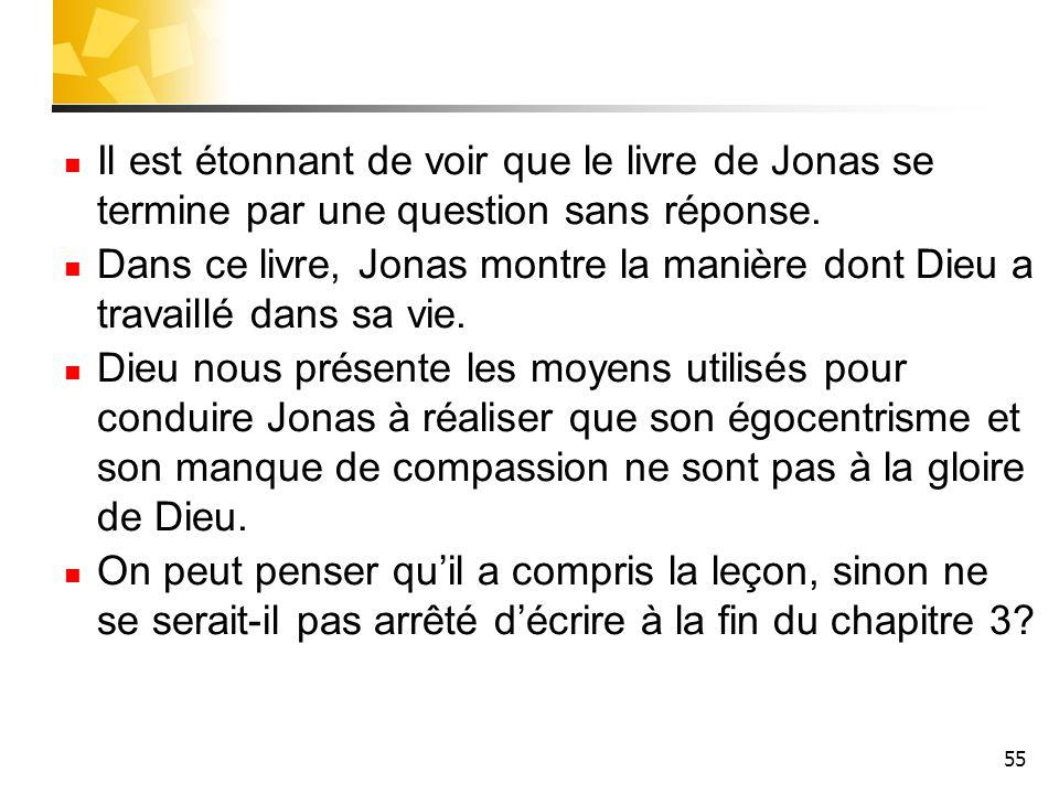 55 Il est étonnant de voir que le livre de Jonas se termine par une question sans réponse. Dans ce livre, Jonas montre la manière dont Dieu a travaill