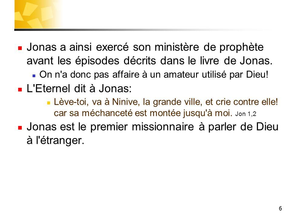 6 Jonas a ainsi exercé son ministère de prophète avant les épisodes décrits dans le livre de Jonas. On n'a donc pas affaire à un amateur utilisé par D