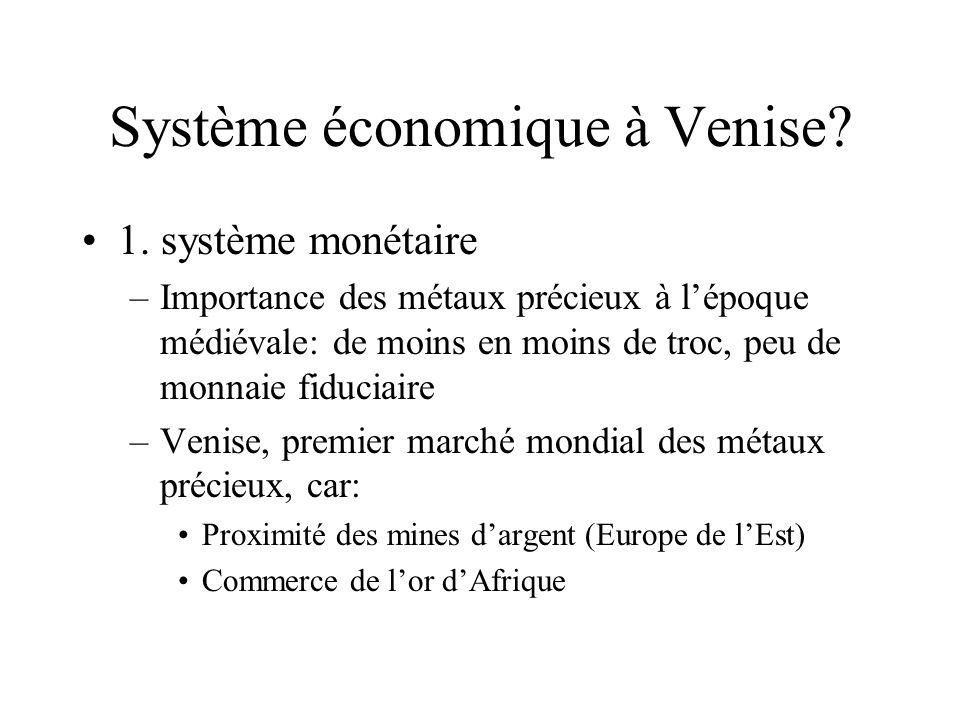 Système économique à Venise? 1. système monétaire –Importance des métaux précieux à lépoque médiévale: de moins en moins de troc, peu de monnaie fiduc