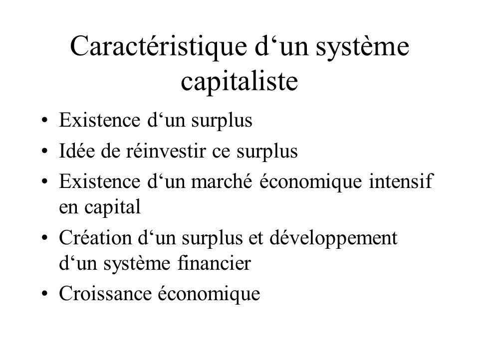 Caractéristique dun système capitaliste Existence dun surplus Idée de réinvestir ce surplus Existence dun marché économique intensif en capital Créati