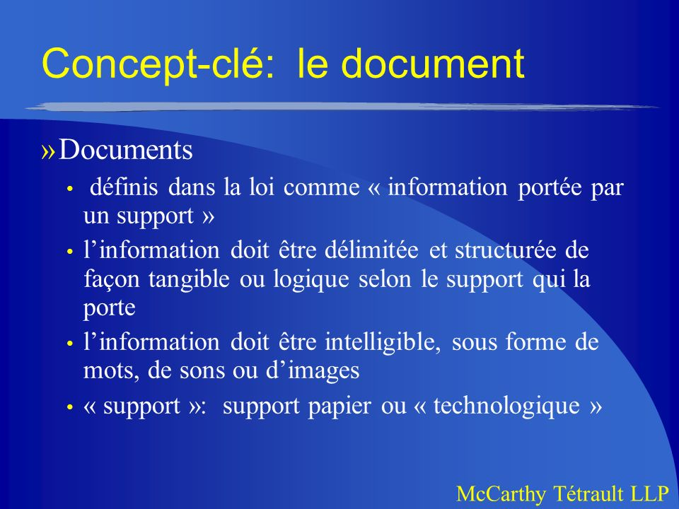 McCarthy Tétrault LLP Concept-clé: le document »Documents définis dans la loi comme « information portée par un support » linformation doit être délimitée et structurée de façon tangible ou logique selon le support qui la porte linformation doit être intelligible, sous forme de mots, de sons ou dimages « support »: support papier ou « technologique »
