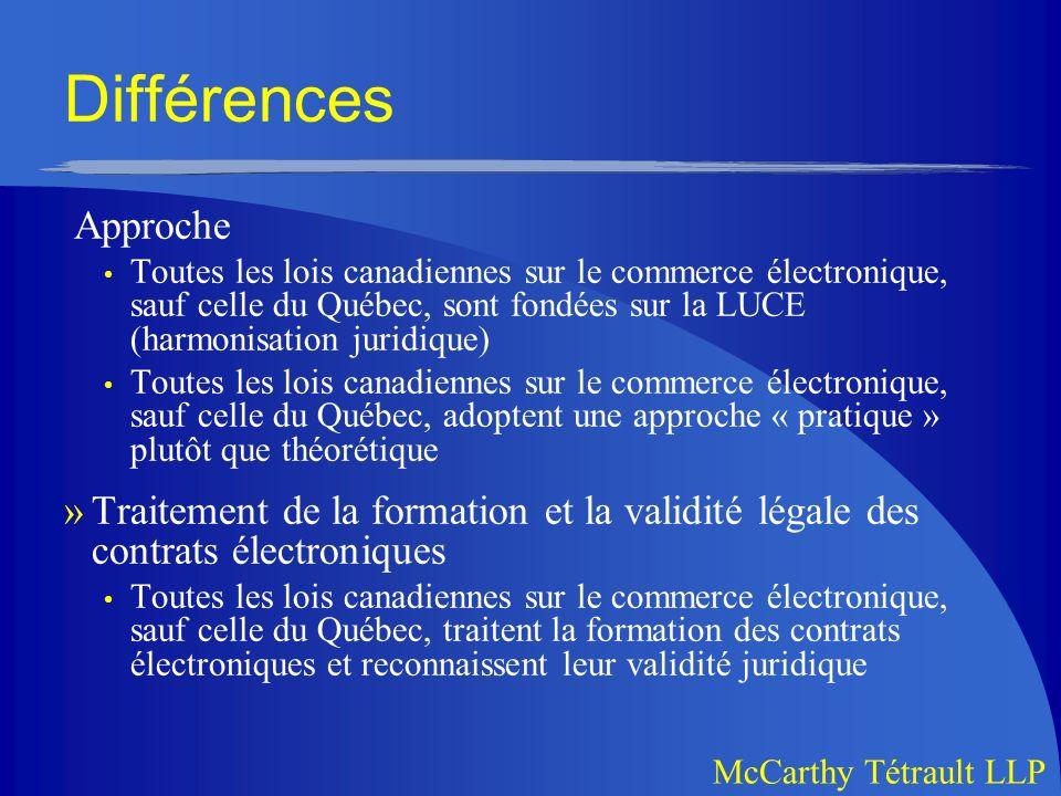 McCarthy Tétrault LLP Différences Approche Toutes les lois canadiennes sur le commerce électronique, sauf celle du Québec, sont fondées sur la LUCE (harmonisation juridique) Toutes les lois canadiennes sur le commerce électronique, sauf celle du Québec, adoptent une approche « pratique » plutôt que théorétique »Traitement de la formation et la validité légale des contrats électroniques Toutes les lois canadiennes sur le commerce électronique, sauf celle du Québec, traitent la formation des contrats électroniques et reconnaissent leur validité juridique