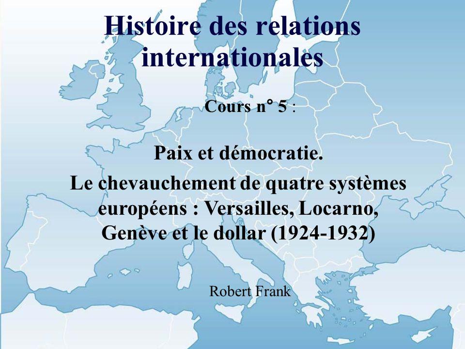 Histoire des relations internationales Cours n° 5 : Paix et démocratie. Le chevauchement de quatre systèmes européens : Versailles, Locarno, Genève et
