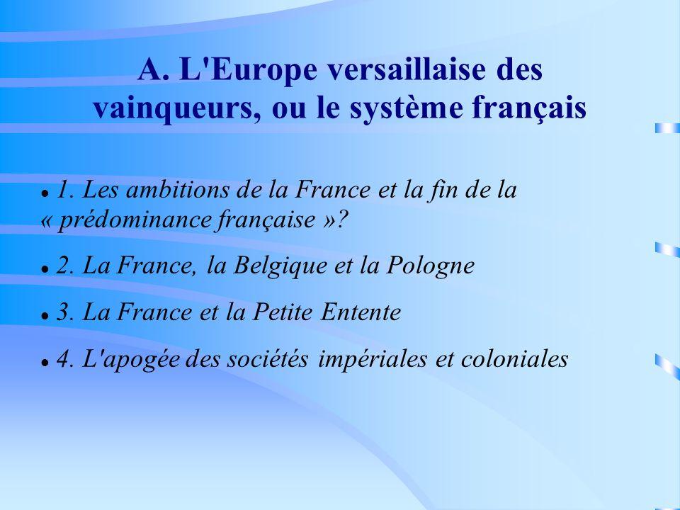 A. L'Europe versaillaise des vainqueurs, ou le système français 1. Les ambitions de la France et la fin de la « prédominance française »? 2. La France