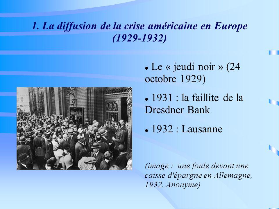 1. La diffusion de la crise américaine en Europe (1929-1932) Le « jeudi noir » (24 octobre 1929) 1931 : la faillite de la Dresdner Bank 1932 : Lausann