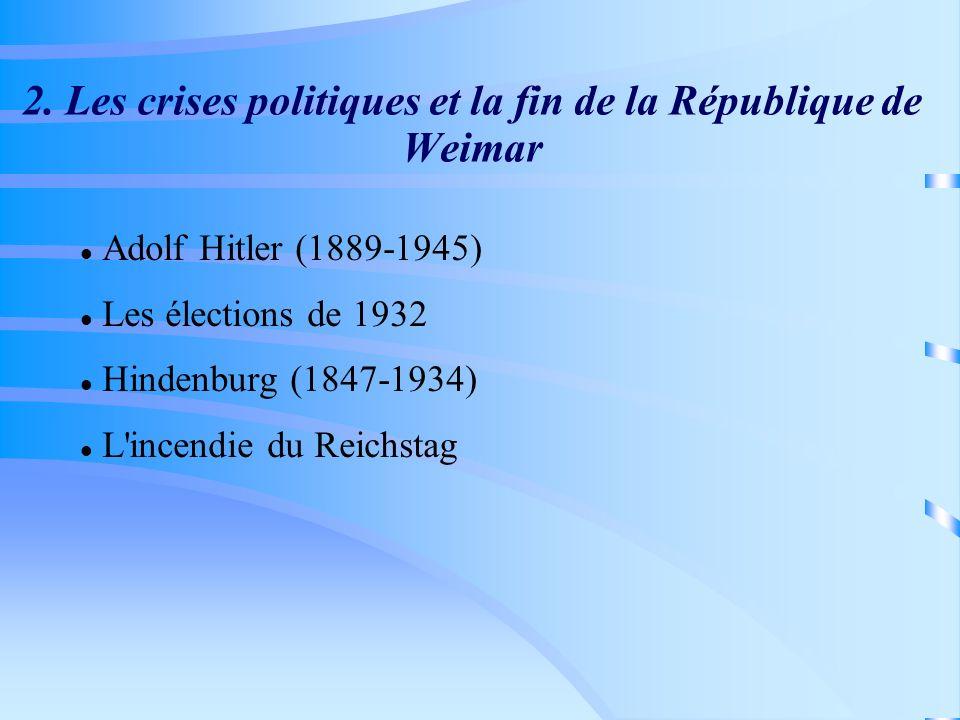2. Les crises politiques et la fin de la République de Weimar Adolf Hitler (1889-1945) Les élections de 1932 Hindenburg (1847-1934) L'incendie du Reic