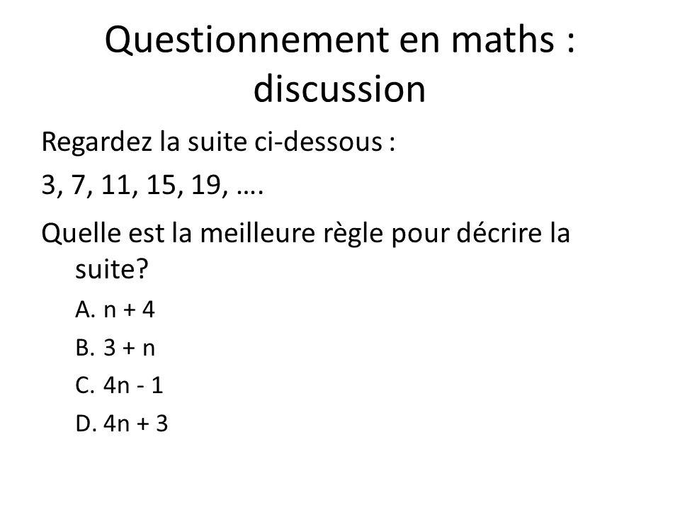 Questionnement en maths : discussion Regardez la suite ci-dessous : 3, 7, 11, 15, 19, …. Quelle est la meilleure règle pour décrire la suite? A.n + 4