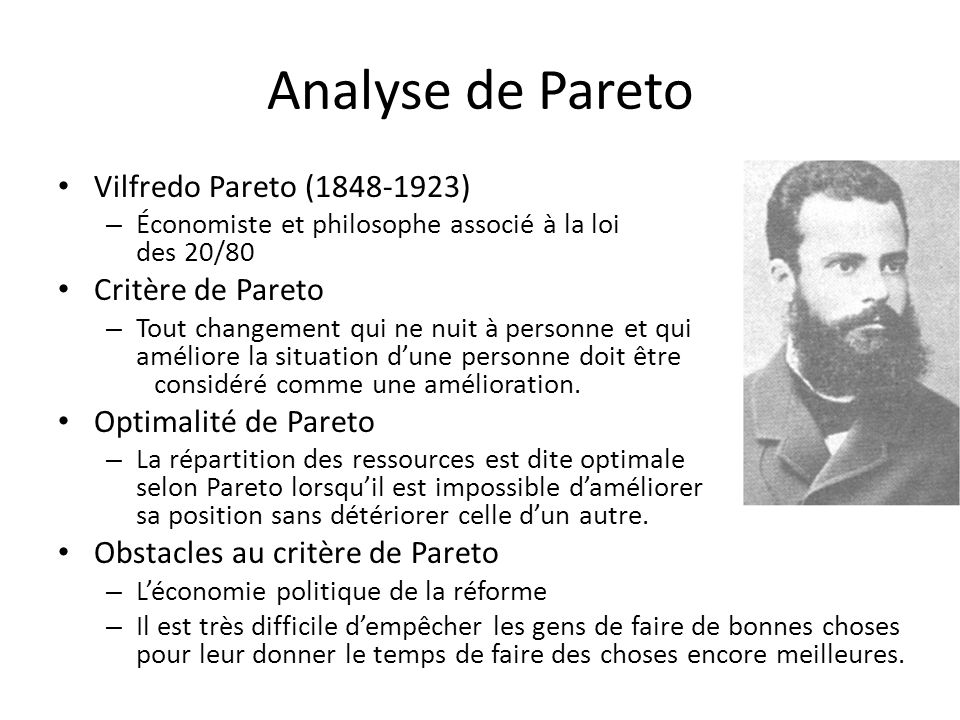 Analyse de Pareto Vilfredo Pareto (1848-1923) – Économiste et philosophe associé à la loi des 20/80 Critère de Pareto – Tout changement qui ne nuit à