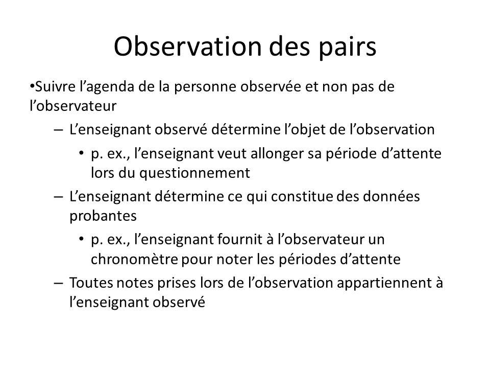 Observation des pairs Suivre lagenda de la personne observée et non pas de lobservateur – Lenseignant observé détermine lobjet de lobservation p. ex.,
