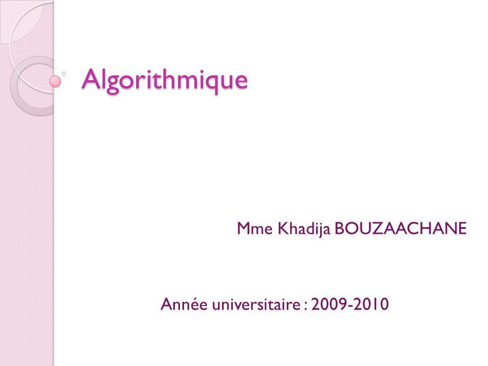 Algorithmique Mme Khadija BOUZAACHANE Année universitaire : 2009-2010