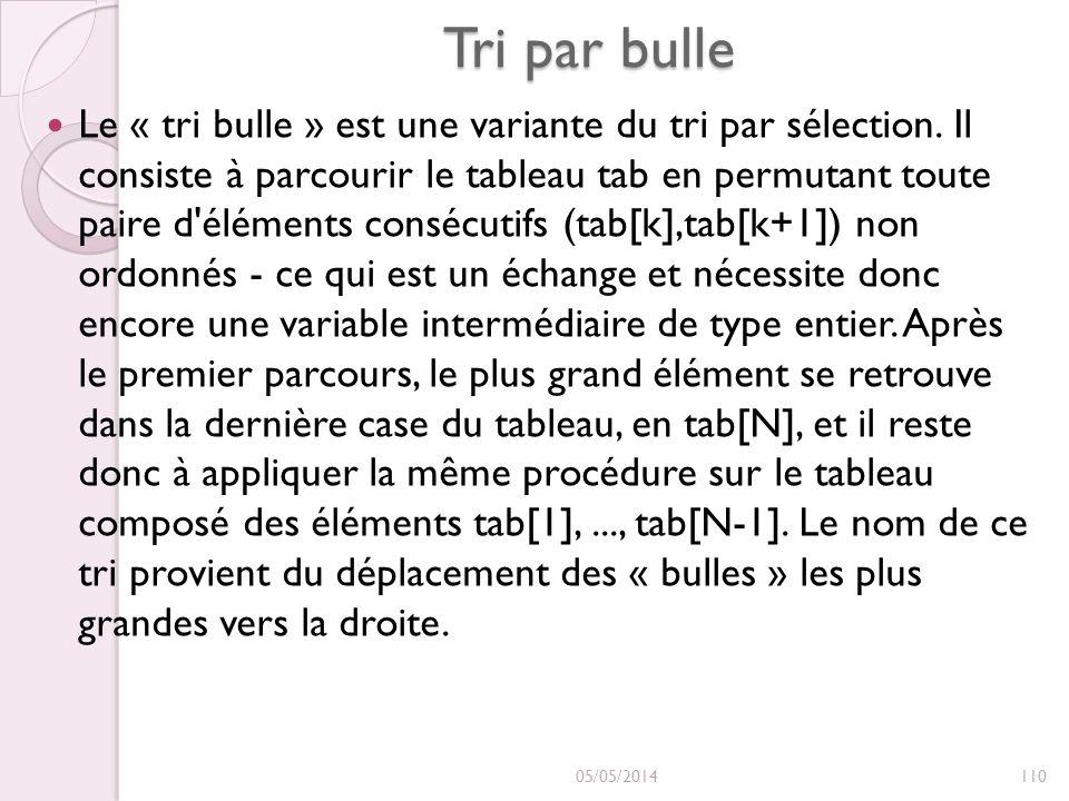 Tri par bulle Le « tri bulle » est une variante du tri par sélection. Il consiste à parcourir le tableau tab en permutant toute paire d'éléments consé