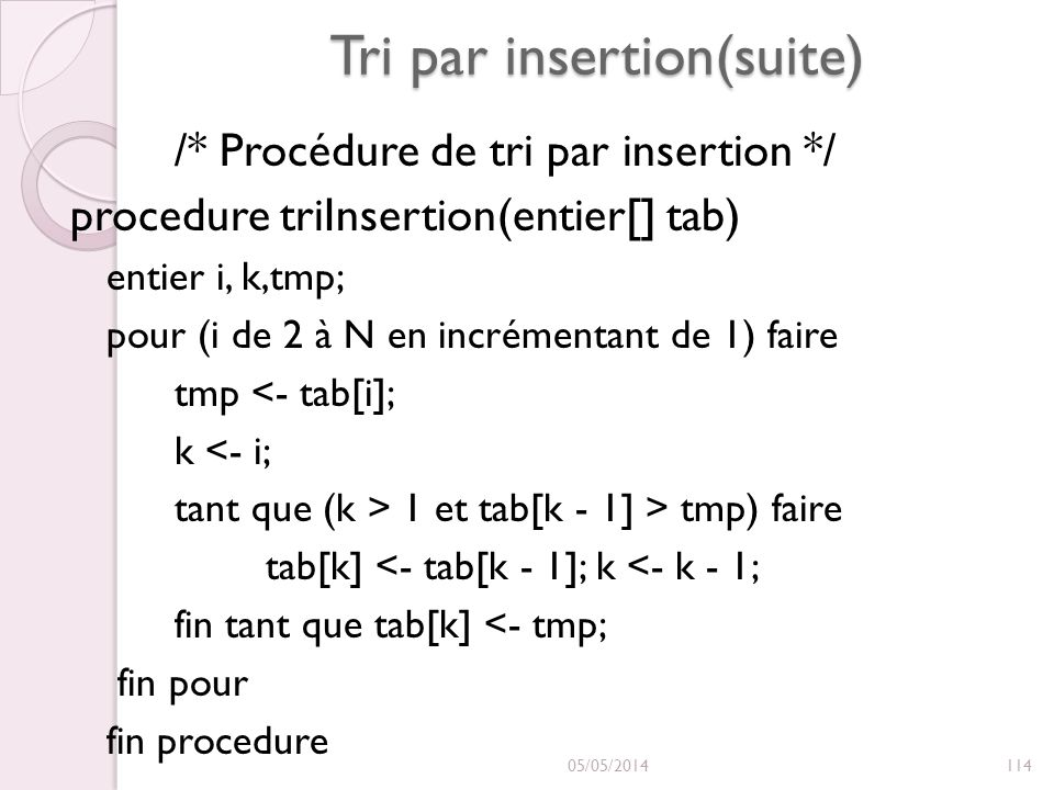 Tri par insertion(suite) /* Procédure de tri par insertion */ procedure triInsertion(entier[] tab) entier i, k,tmp; pour (i de 2 à N en incrémentant d