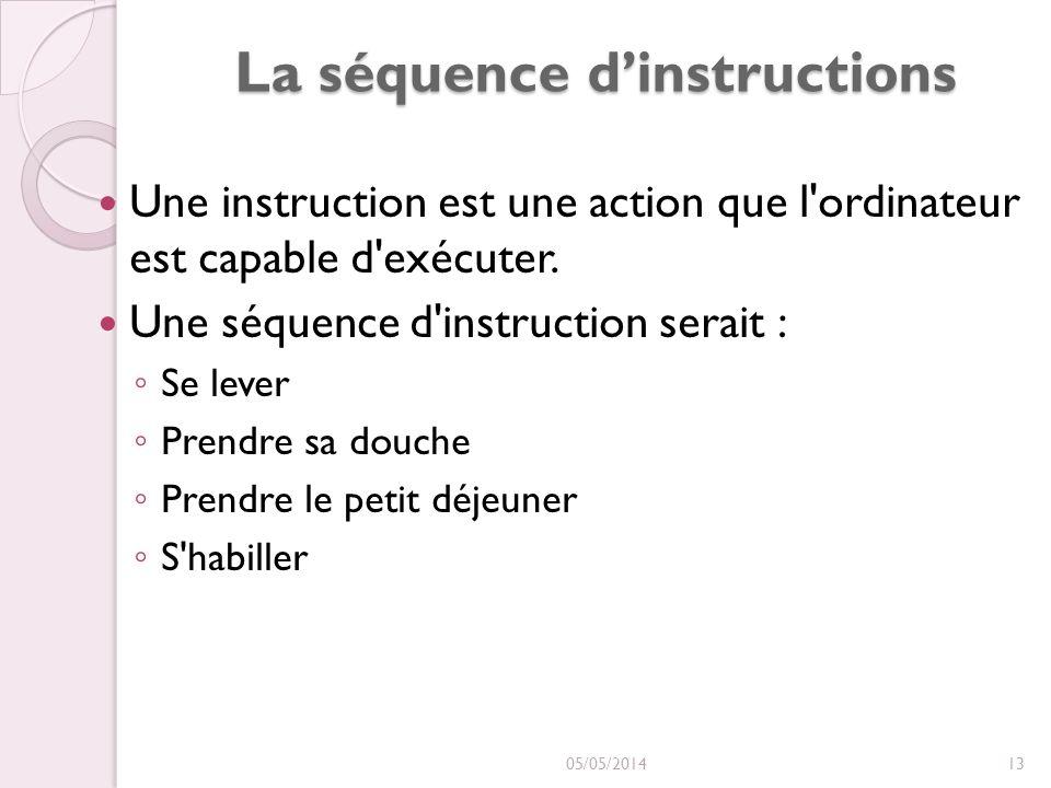La séquence dinstructions Une instruction est une action que l'ordinateur est capable d'exécuter. Une séquence d'instruction serait : Se lever Prendre