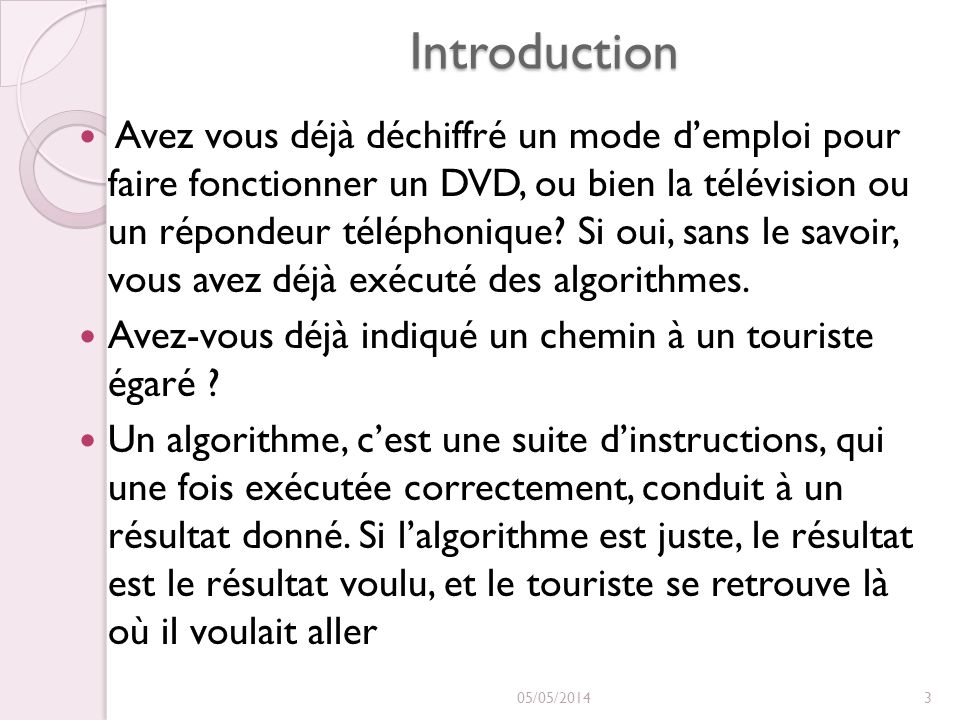 Syntaxe général de lalgorithme(suite) Le moule dun algorithme Le moule dun algorithme Dans la partie déclarations, nous trouvons : Déclaration de constantes déclaration de variables déclaration de fonctions Dans la partie actions, nous trouvons : suite d instructions Structure alternative Structure répétitive 05/05/201434