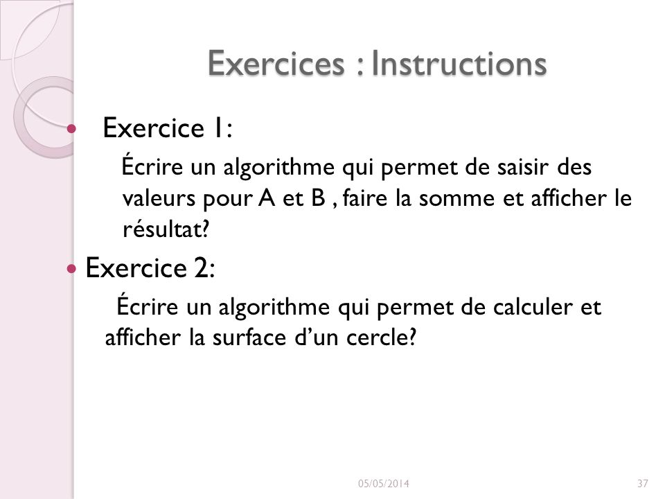 Exercices : Instructions Exercice 1: Écrire un algorithme qui permet de saisir des valeurs pour A et B, faire la somme et afficher le résultat.