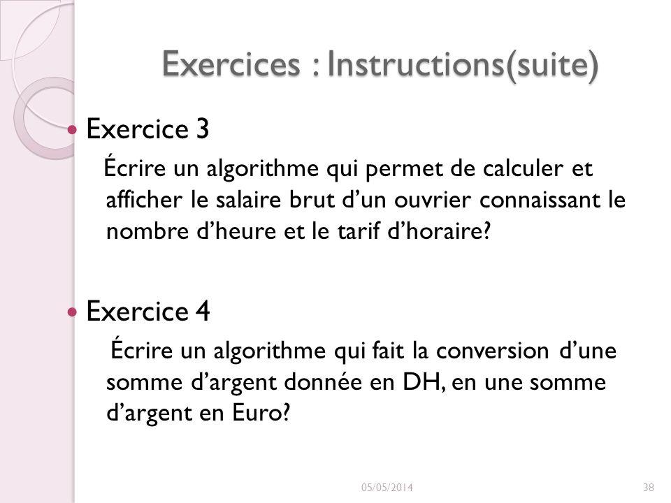 Exercices : Instructions(suite) Exercice 3 Écrire un algorithme qui permet de calculer et afficher le salaire brut dun ouvrier connaissant le nombre dheure et le tarif dhoraire.