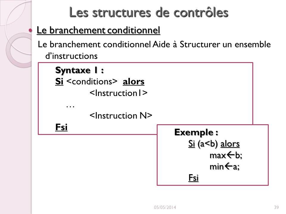 Les structures de contrôles Le branchement conditionnel Le branchement conditionnel Le branchement conditionnel Aide à Structurer un ensemble dinstructions 05/05/201439 Syntaxe 1 : Si alors … Fsi Exemple : Si (a<b) alors max b; max b; min a; min a;Fsi