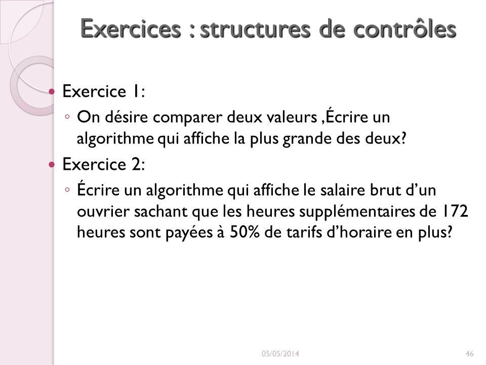 Exercices : structures de contrôles Exercice 1: On désire comparer deux valeurs,Écrire un algorithme qui affiche la plus grande des deux? Exercice 2: