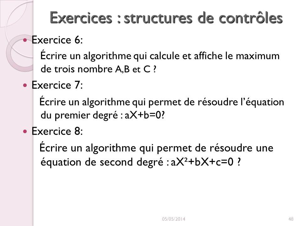 Exercices : structures de contrôles Exercice 6: Écrire un algorithme qui calcule et affiche le maximum de trois nombre A,B et C ? Exercice 7: Écrire u