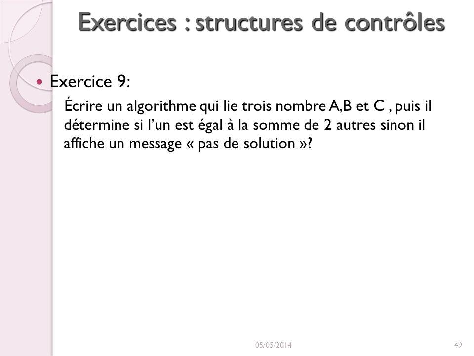 Exercices : structures de contrôles Exercice 9: Écrire un algorithme qui lie trois nombre A,B et C, puis il détermine si lun est égal à la somme de 2 autres sinon il affiche un message « pas de solution ».